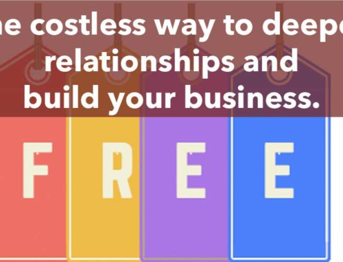 The costless way to deepen relationships and build your business.